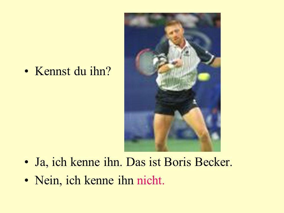 Kennst du ihn Ja, ich kenne ihn. Das ist Boris Becker. Nein, ich kenne ihn nicht.