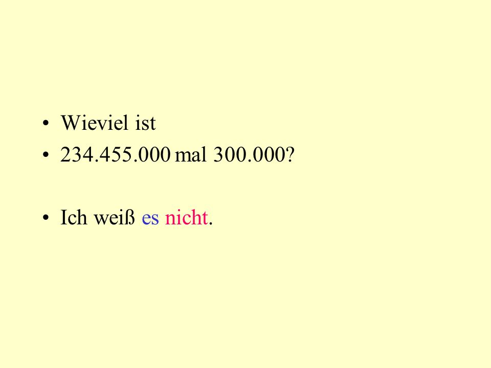 Wieviel ist 234.455.000 mal 300.000 Ich weiß es nicht.