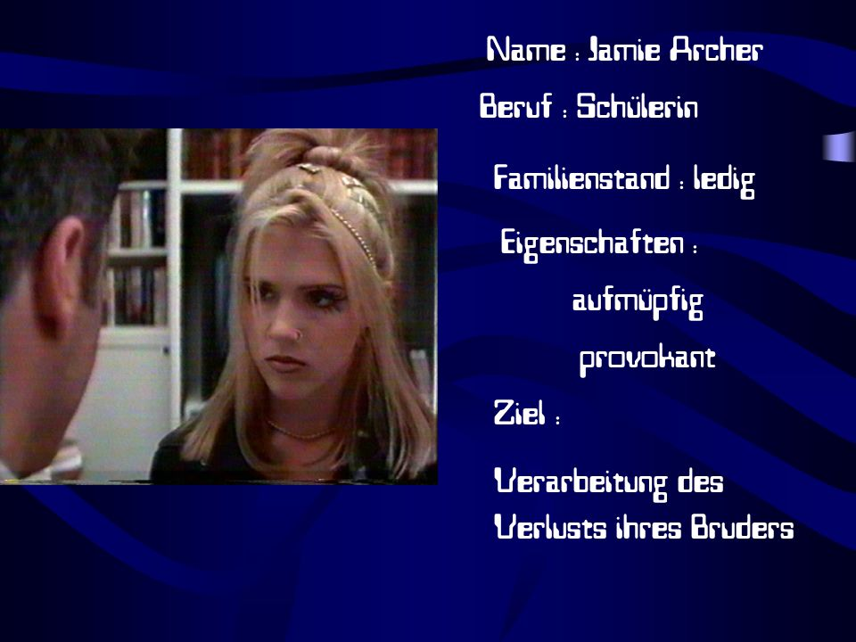 Name : Jamie Archer Beruf : Schülerin. Familienstand : ledig. Eigenschaften : aufmüpfig. provokant.