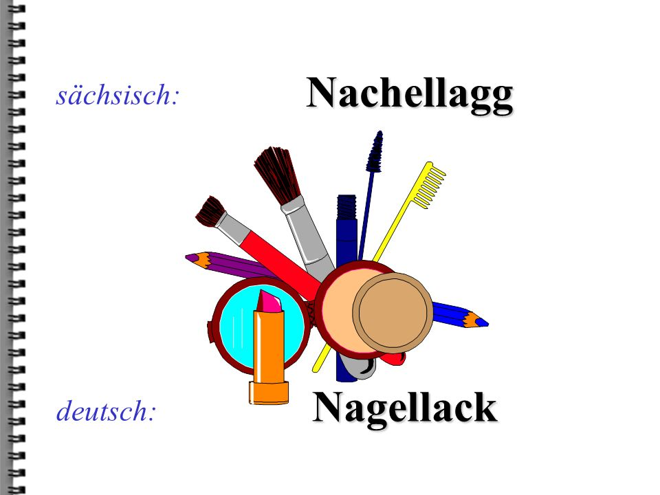 sächsisch: Nachellagg Nagellack deutsch: