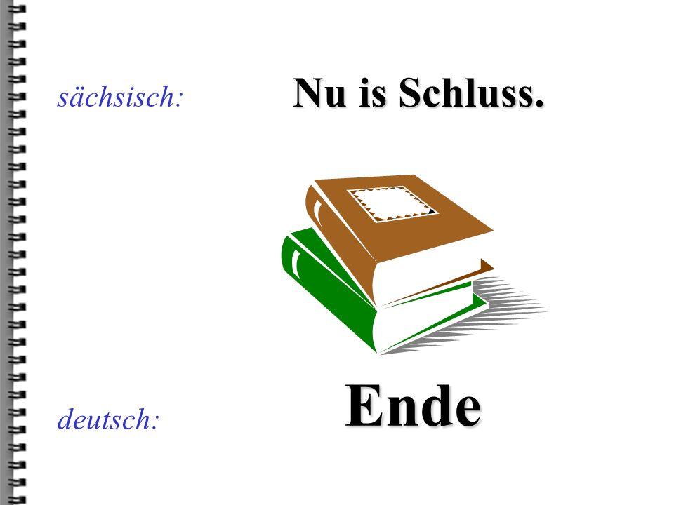 sächsisch: Nu is Schluss. Ende deutsch: