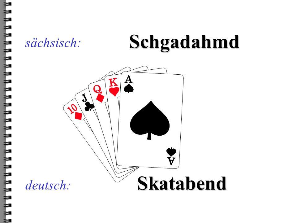sächsisch: Schgadahmd Skatabend deutsch: