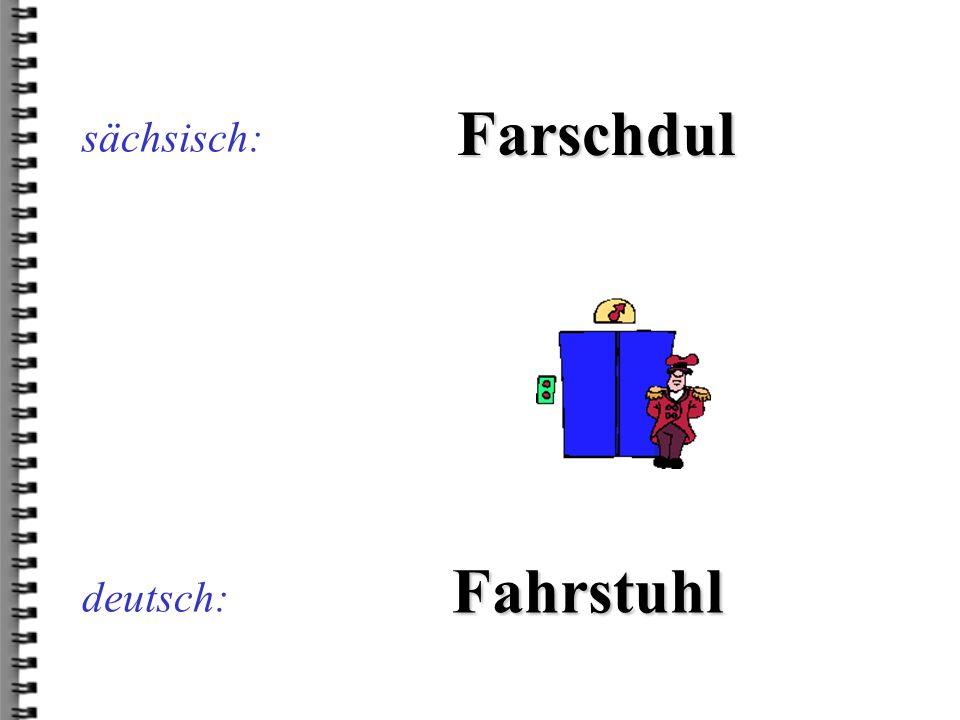 sächsisch: Farschdul Fahrstuhl deutsch: