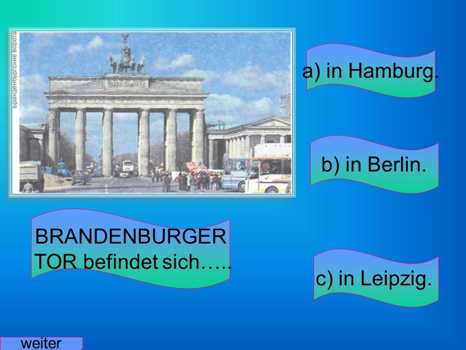 a) in Hamburg. b) in Berlin. BRANDENBURGER TOR befindet sich…..