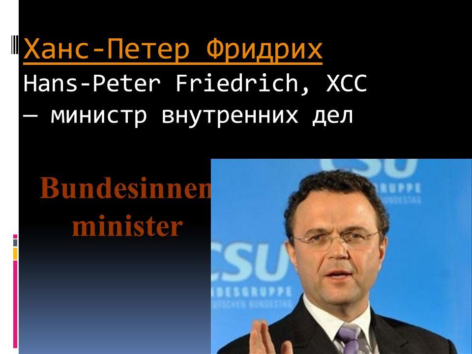 Ханс-Петер Фридрих Hans-Peter Friedrich, ХСС — министр внутренних дел