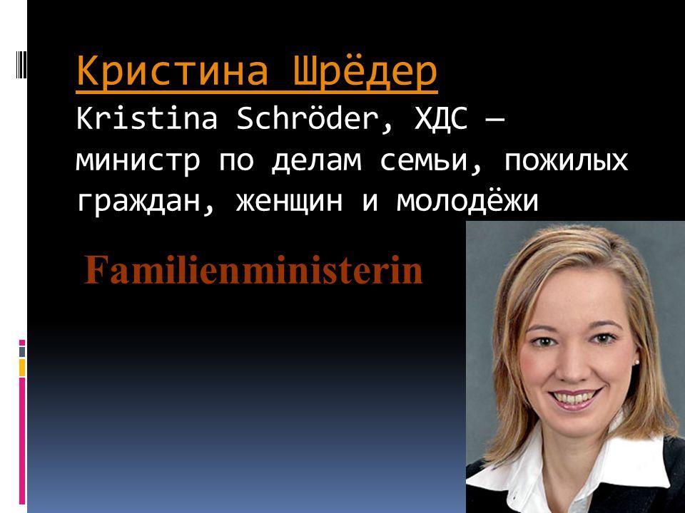 Кристина Шрёдер Kristina Schröder, ХДС — министр по делам семьи, пожилых граждан, женщин и молодёжи