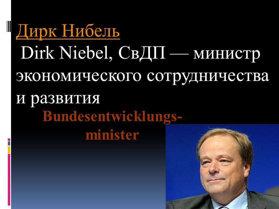 Дирк Нибель Dirk Niebel, СвДП — министр экономического сотрудничества и развития