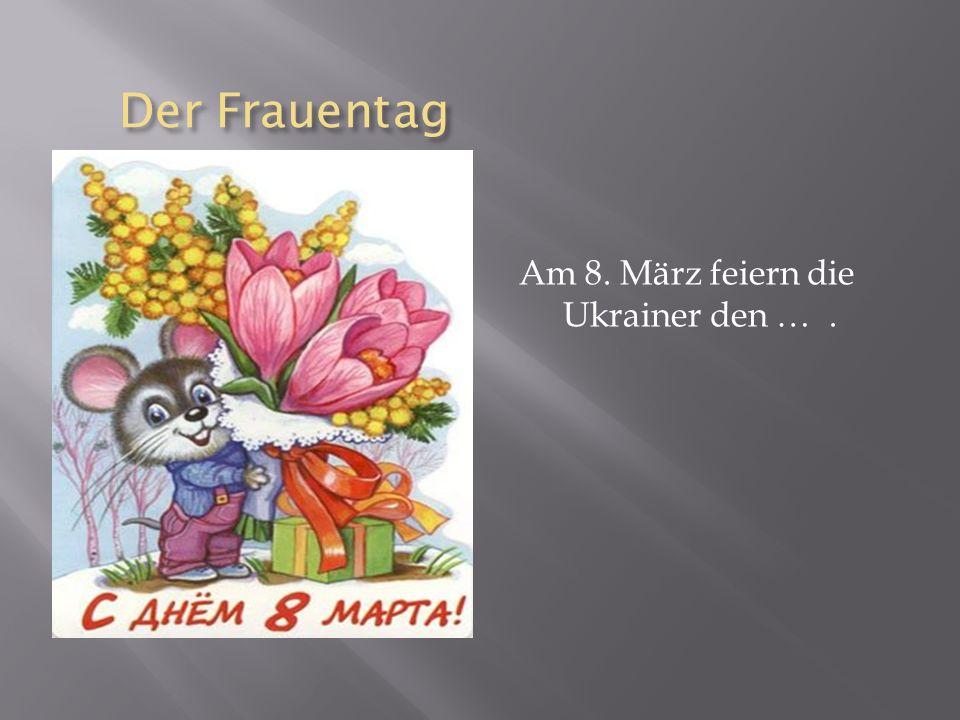 Der Frauentag Am 8. März feiern die Ukrainer den … .