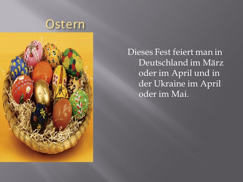 Ostern Dieses Fest feiert man in Deutschland im März oder im April und in der Ukraine im April oder im Mai.