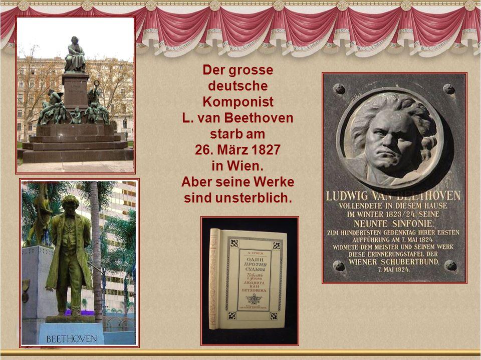 Der grosse deutsche. Komponist. L. van Beethoven. starb am. 26. März 1827. in Wien. Aber seine Werke.