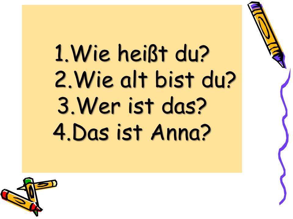 1.Wie heißt du 2.Wie alt bist du 3.Wer ist das 4.Das ist Anna