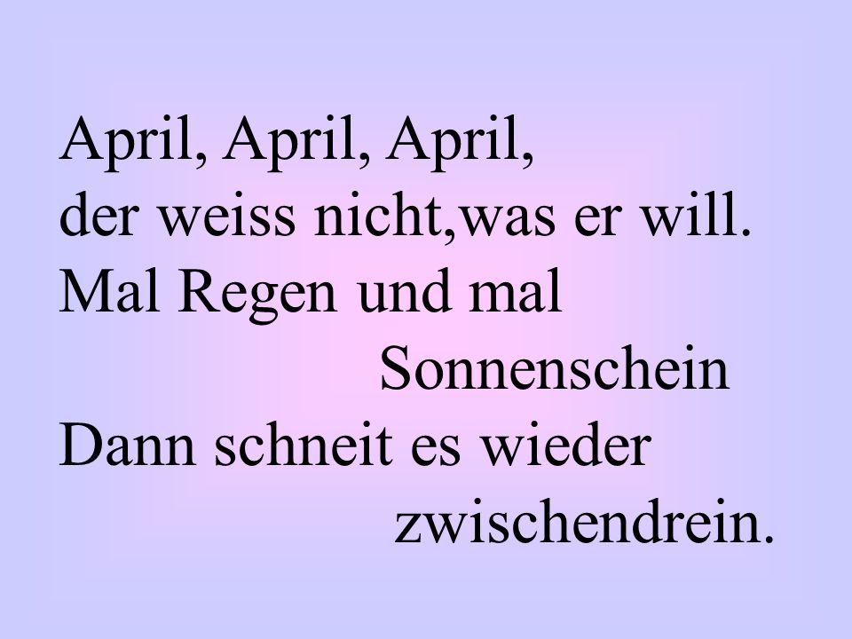 April, April, April, der weiss nicht,was er will. Mal Regen und mal. Sonnenschein. Dann schneit es wieder.
