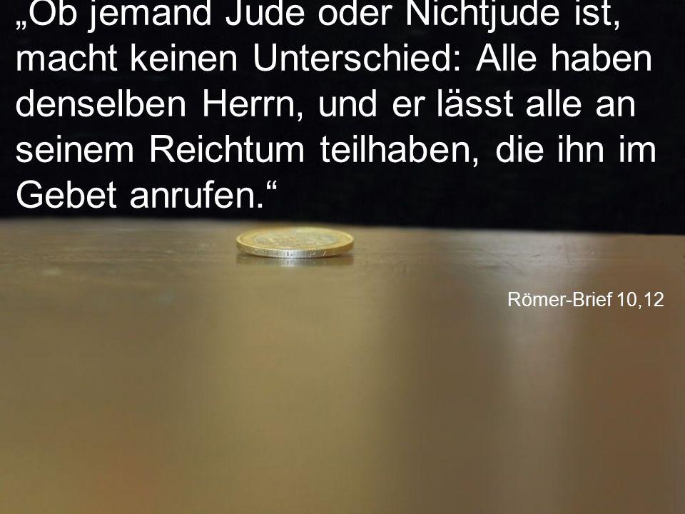 """""""Ob jemand Jude oder Nichtjude ist, macht keinen Unterschied: Alle haben denselben Herrn, und er lässt alle an seinem Reichtum teilhaben, die ihn im Gebet anrufen."""