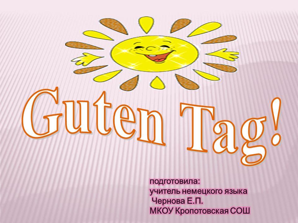 Guten Tag! подготовила: учитель немецкого языка Чернова Е.П.