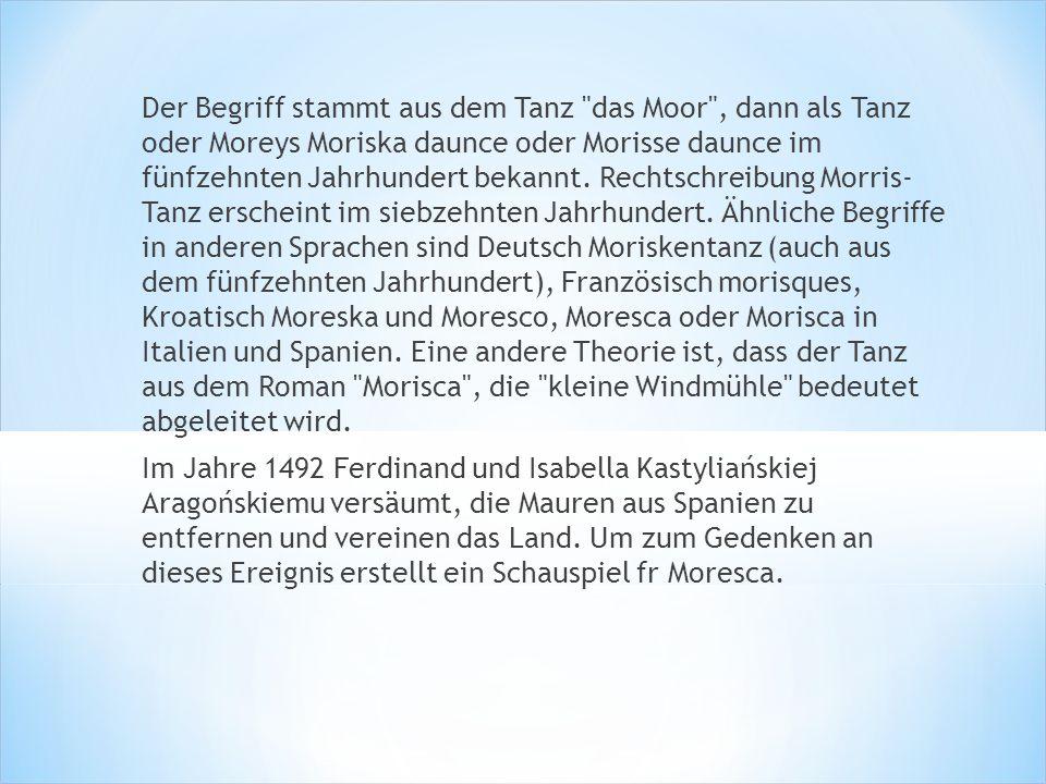 Der Begriff stammt aus dem Tanz das Moor , dann als Tanz oder Moreys Moriska daunce oder Morisse daunce im fünfzehnten Jahrhundert bekannt. Rechtschreibung Morris- Tanz erscheint im siebzehnten Jahrhundert. Ähnliche Begriffe in anderen Sprachen sind Deutsch Moriskentanz (auch aus dem fünfzehnten Jahrhundert), Französisch morisques, Kroatisch Moreska und Moresco, Moresca oder Morisca in Italien und Spanien. Eine andere Theorie ist, dass der Tanz aus dem Roman Morisca , die kleine Windmühle bedeutet abgeleitet wird.