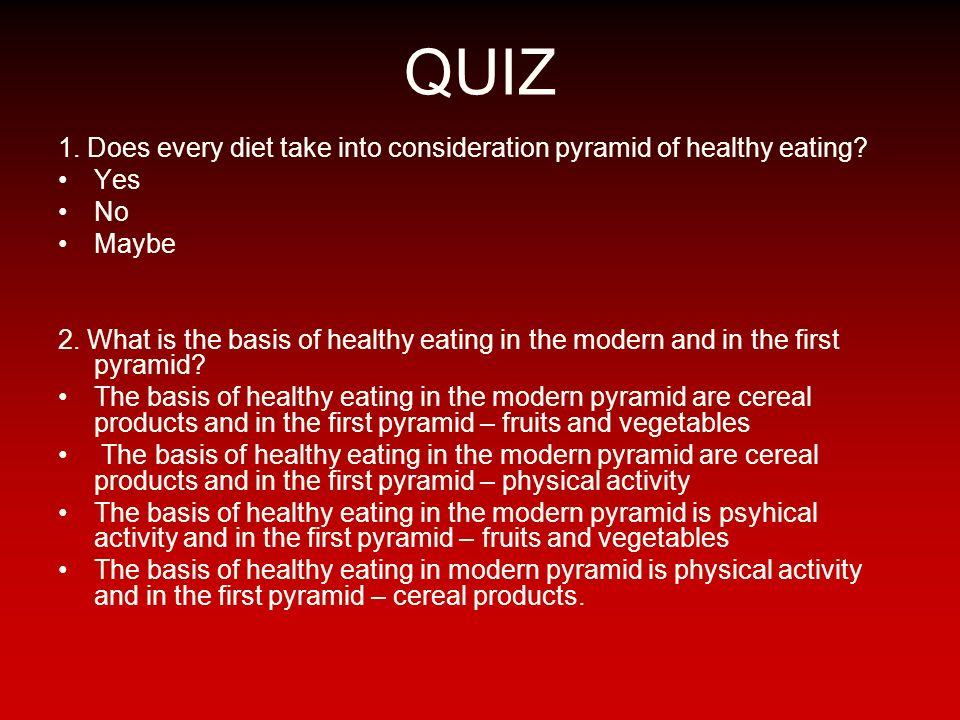 QUIZ 1. Does every diet take into consideration pyramid of healthy eating Yes. No. Maybe.