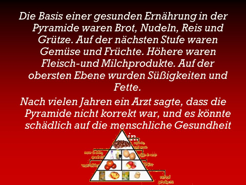 Die Basis einer gesunden Ernährung in der Pyramide waren Brot, Nudeln, Reis und Grütze. Auf der nächsten Stufe waren Gemüse und Früchte. Höhere waren Fleisch-und Milchprodukte. Auf der obersten Ebene wurden Süßigkeiten und Fette.