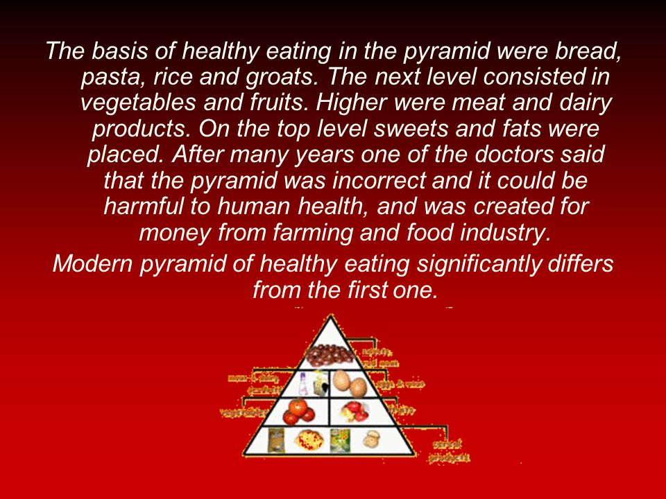 The basis of healthy eating in the pyramid were bread, pasta, rice and groats. The next level consisted in vegetables and fruits. Higher were meat and dairy products. On the top level sweets and fats were placed. After many years one of the doctors said that the pyramid was incorrect and it could be harmful to human health, and was created for money from farming and food industry.