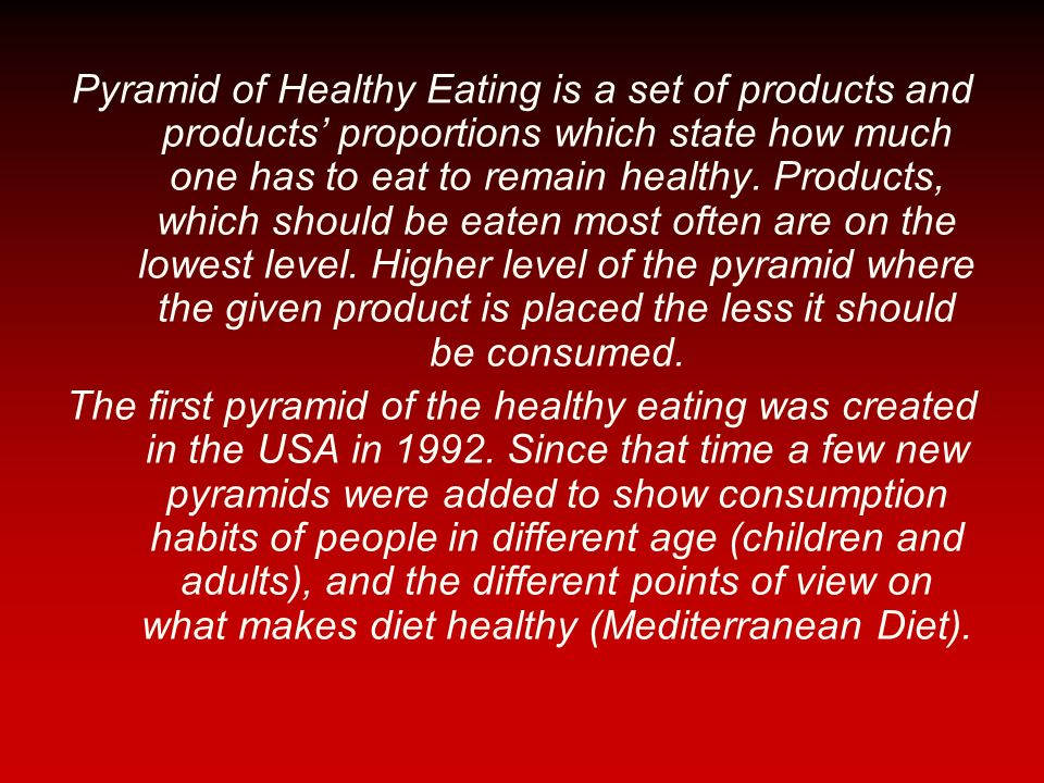 Pyramid of Healthy Eating is a set of products and products' proportions which state how much one has to eat to remain healthy. Products, which should be eaten most often are on the lowest level. Higher level of the pyramid where the given product is placed the less it should be consumed.
