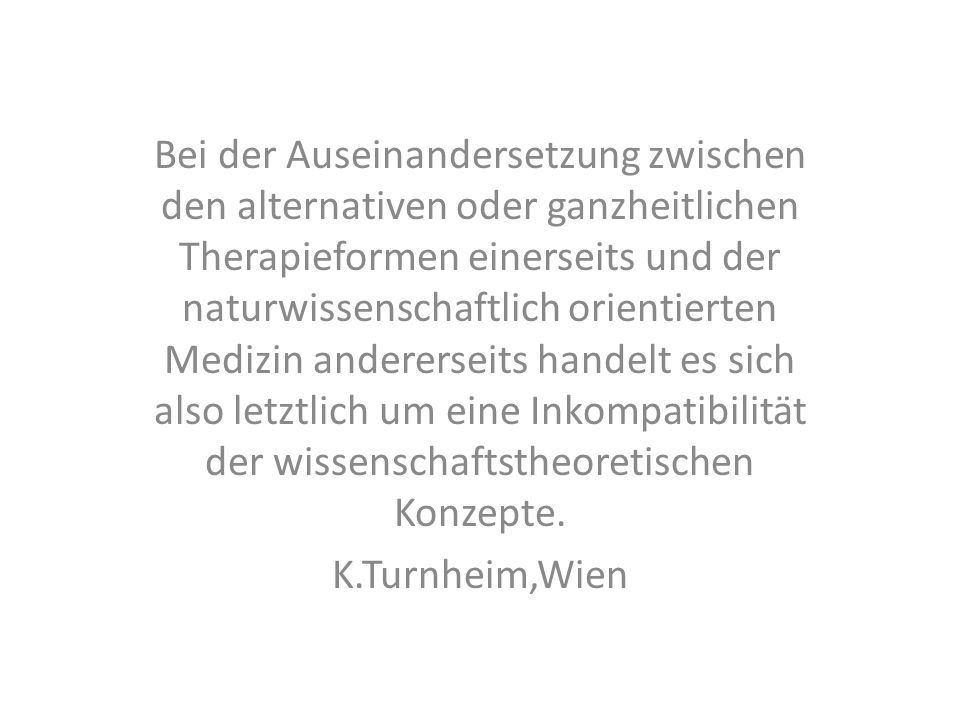 Bei der Auseinandersetzung zwischen den alternativen oder ganzheitlichen Therapieformen einerseits und der naturwissenschaftlich orientierten Medizin andererseits handelt es sich also letztlich um eine Inkompatibilität der wissenschaftstheoretischen Konzepte.