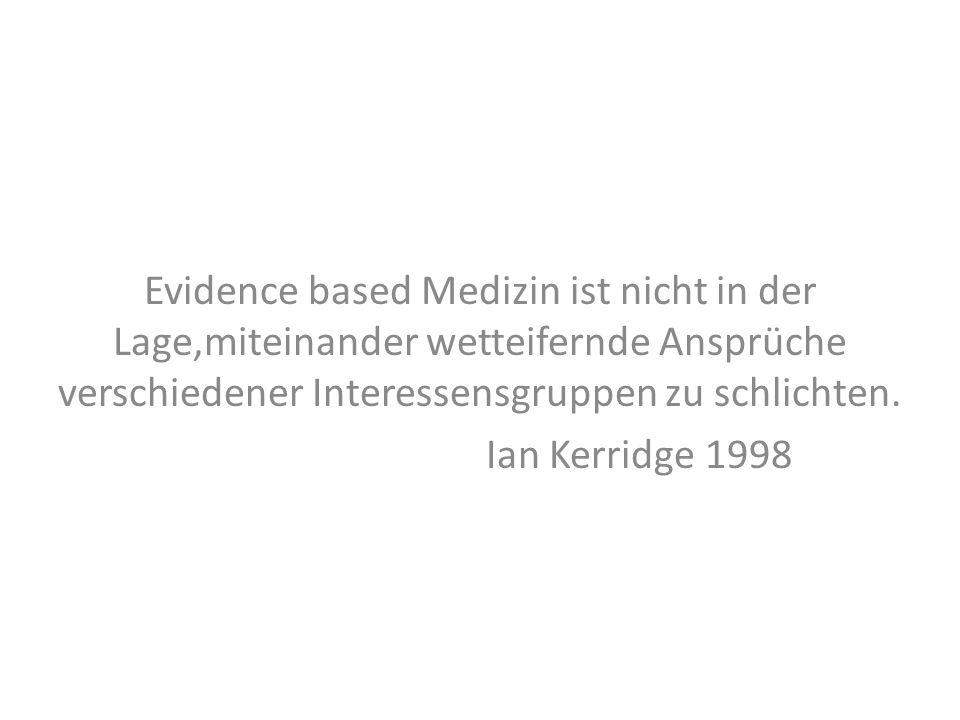 Evidence based Medizin ist nicht in der Lage,miteinander wetteifernde Ansprüche verschiedener Interessensgruppen zu schlichten.