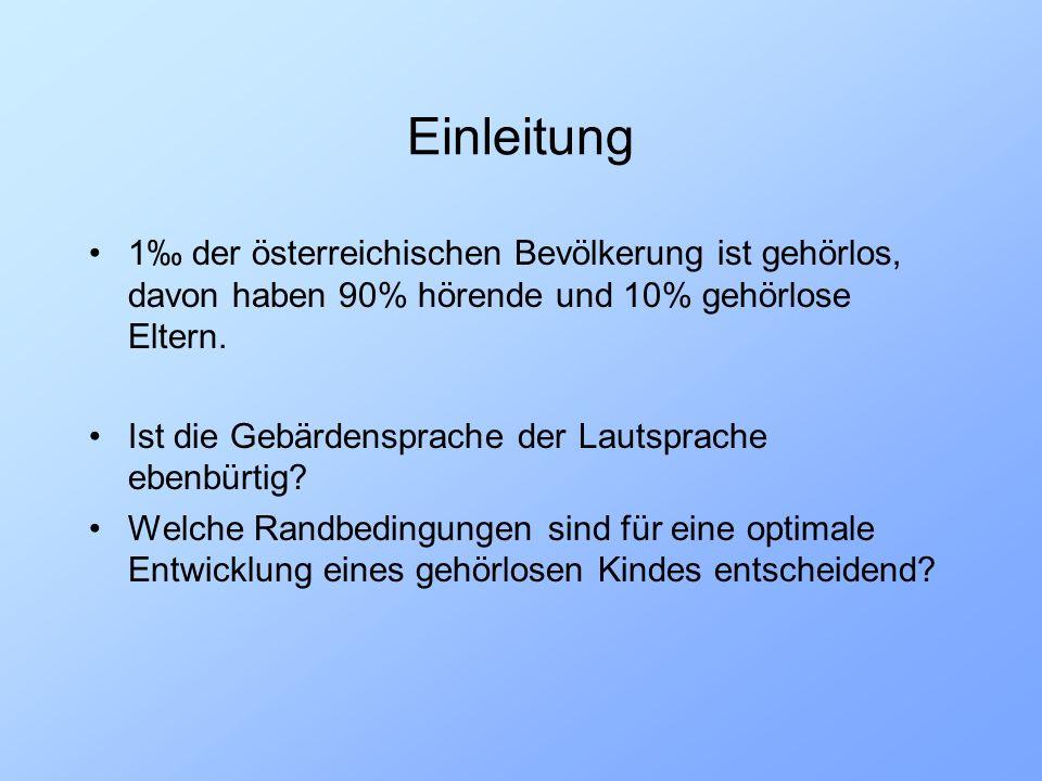 Einleitung 1‰ der österreichischen Bevölkerung ist gehörlos, davon haben 90% hörende und 10% gehörlose Eltern.