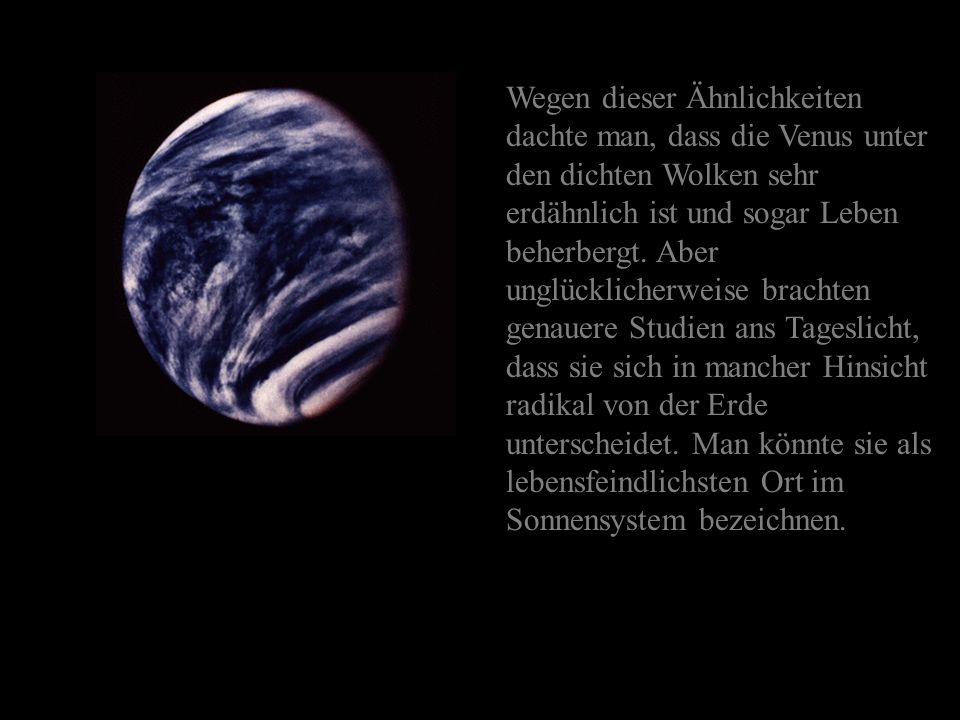 Wegen dieser Ähnlichkeiten dachte man, dass die Venus unter den dichten Wolken sehr erdähnlich ist und sogar Leben beherbergt.