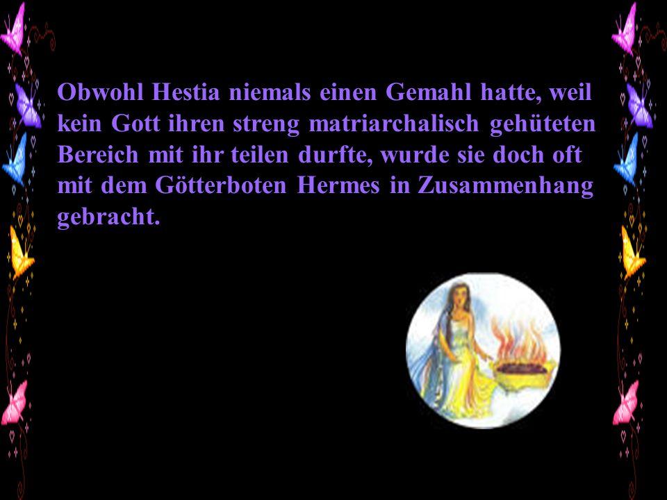 Obwohl Hestia niemals einen Gemahl hatte, weil kein Gott ihren streng matriarchalisch gehüteten Bereich mit ihr teilen durfte, wurde sie doch oft mit dem Götterboten Hermes in Zusammenhang gebracht.