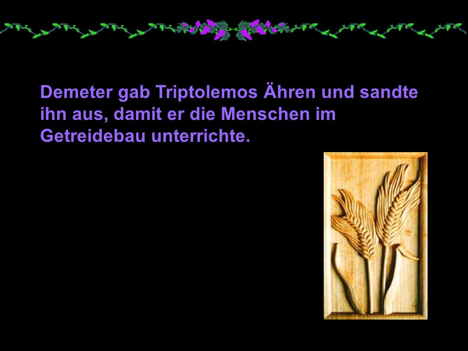Demeter gab Triptolemos Ähren und sandte ihn aus, damit er die Menschen im Getreidebau unterrichte.