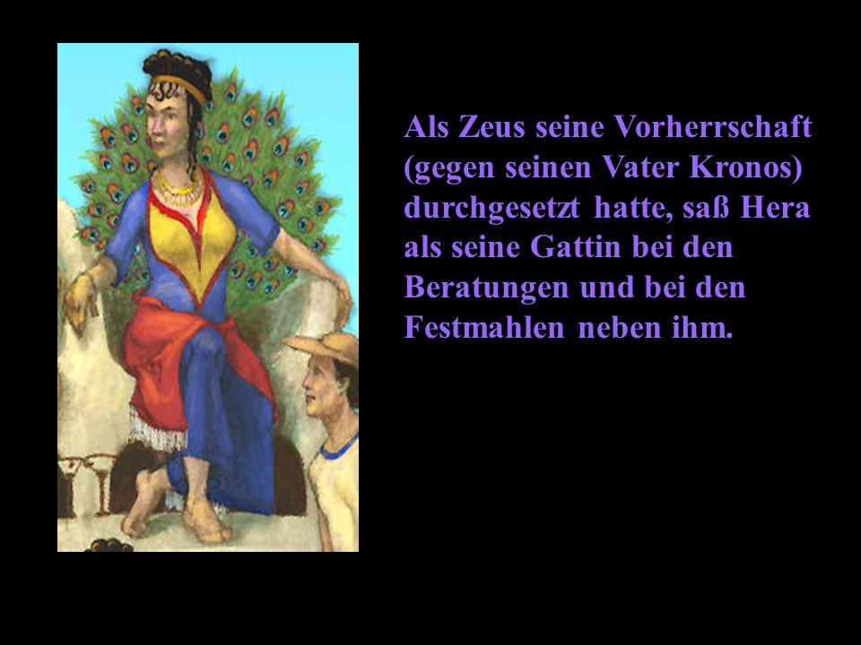 Als Zeus seine Vorherrschaft (gegen seinen Vater Kronos) durchgesetzt hatte, saß Hera als seine Gattin bei den Beratungen und bei den Festmahlen neben ihm.