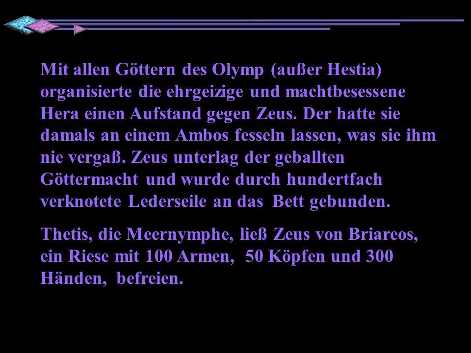 Mit allen Göttern des Olymp (außer Hestia) organisierte die ehrgeizige und machtbesessene Hera einen Aufstand gegen Zeus. Der hatte sie damals an einem Ambos fesseln lassen, was sie ihm nie vergaß. Zeus unterlag der geballten Göttermacht und wurde durch hundertfach verknotete Lederseile an das Bett gebunden.