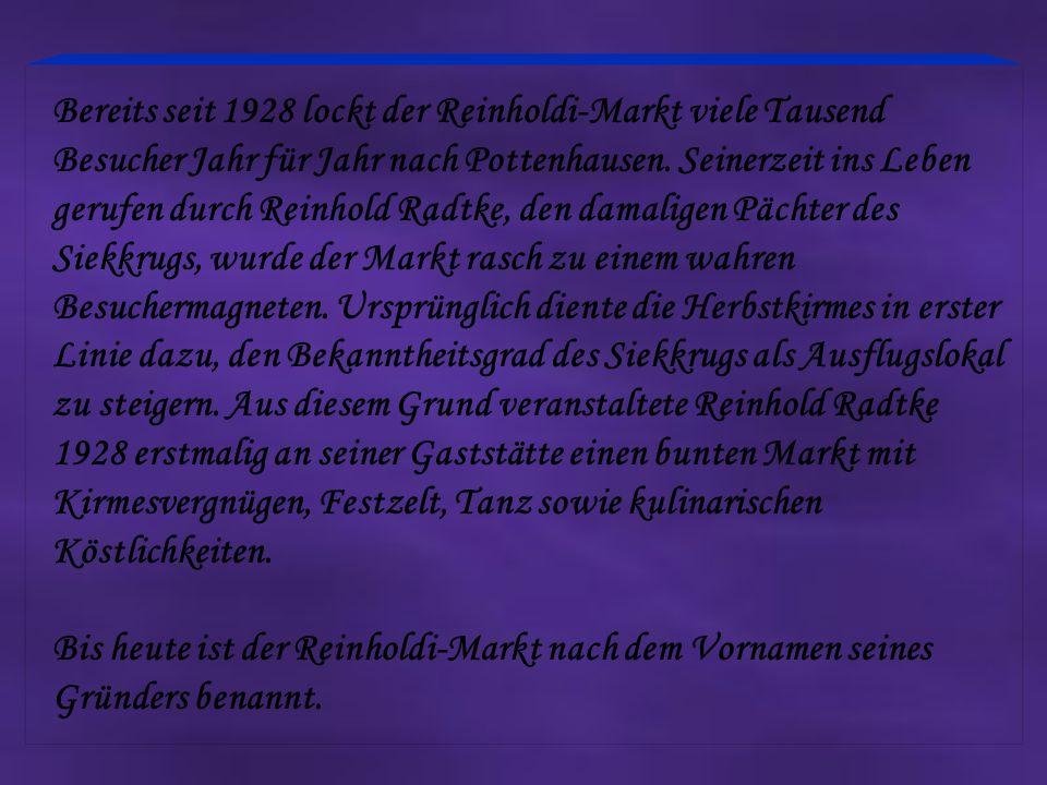 Bereits seit 1928 lockt der Reinholdi-Markt viele Tausend Besucher Jahr für Jahr nach Pottenhausen. Seinerzeit ins Leben gerufen durch Reinhold Radtke, den damaligen Pächter des Siekkrugs, wurde der Markt rasch zu einem wahren Besuchermagneten. Ursprünglich diente die Herbstkirmes in erster Linie dazu, den Bekanntheitsgrad des Siekkrugs als Ausflugslokal zu steigern. Aus diesem Grund veranstaltete Reinhold Radtke 1928 erstmalig an seiner Gaststätte einen bunten Markt mit Kirmesvergnügen, Festzelt, Tanz sowie kulinarischen Köstlichkeiten.