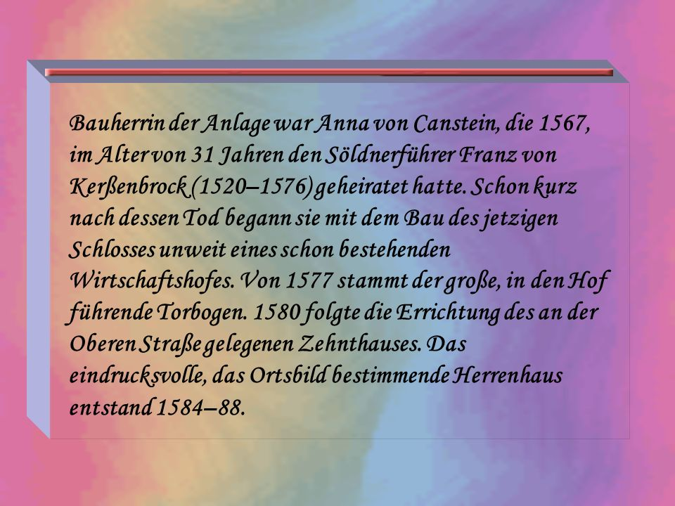 Bauherrin der Anlage war Anna von Canstein, die 1567, im Alter von 31 Jahren den Söldnerführer Franz von Kerßenbrock (1520–1576) geheiratet hatte.