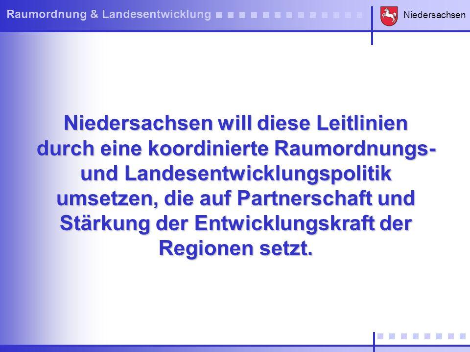 Niedersachsen will diese Leitlinien durch eine koordinierte Raumordnungs- und Landesentwicklungspolitik umsetzen, die auf Partnerschaft und Stärkung der Entwicklungskraft der Regionen setzt.