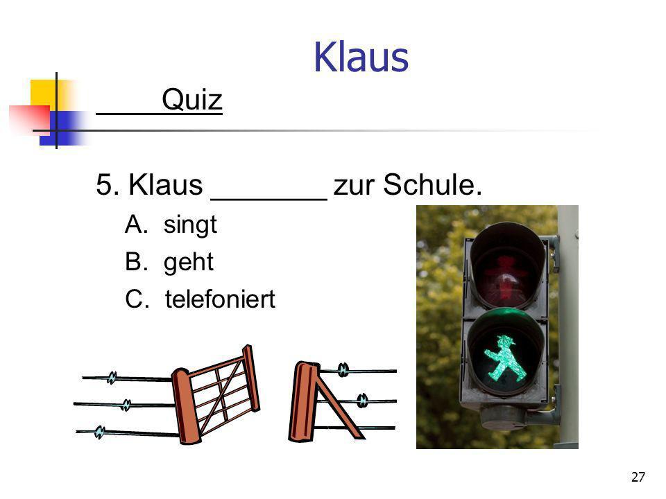Klaus Quiz 5. Klaus _______ zur Schule. A. singt B. geht