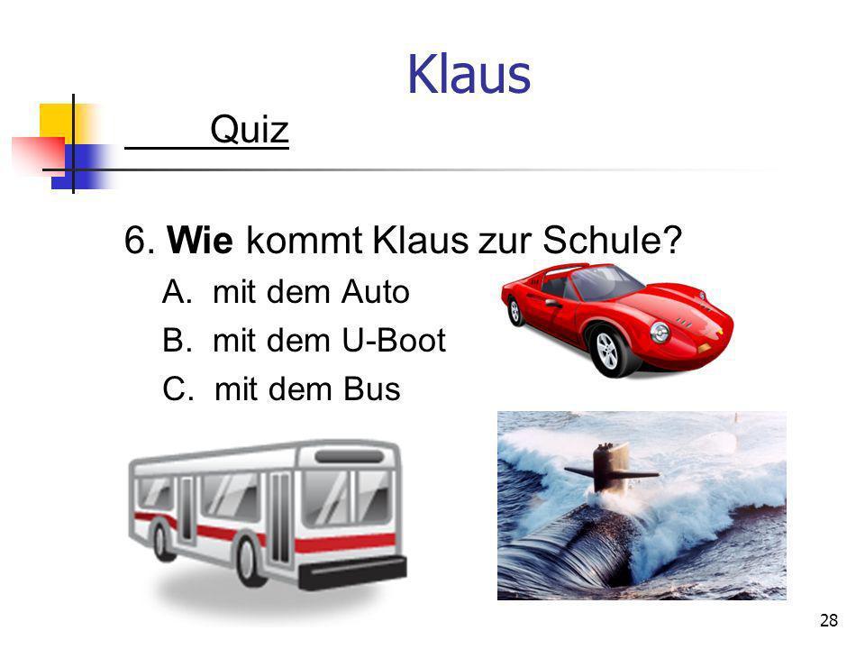 Klaus Quiz 6. Wie kommt Klaus zur Schule A. mit dem Auto
