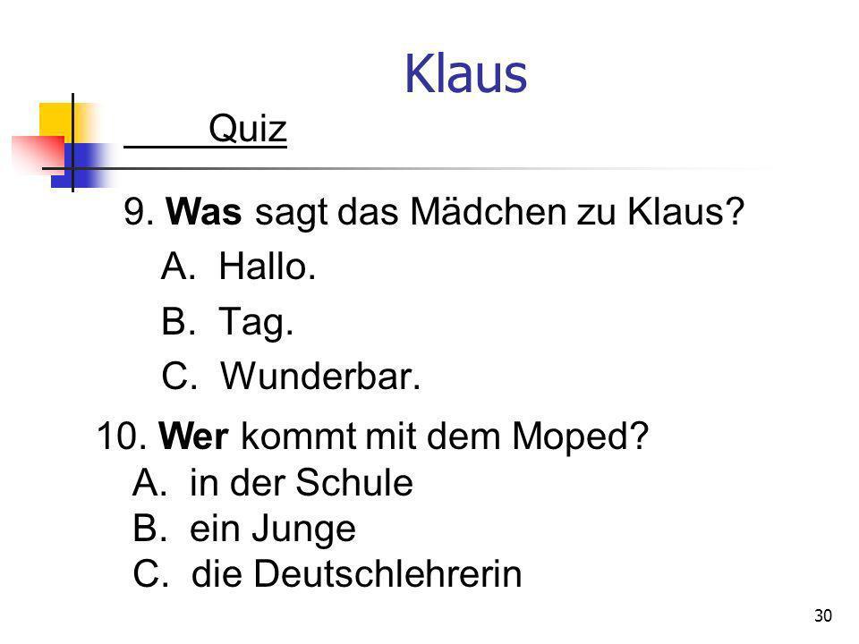 Klaus Quiz 9. Was sagt das Mädchen zu Klaus A. Hallo. B. Tag. C. Wunderbar. 10. Wer kommt mit dem Moped