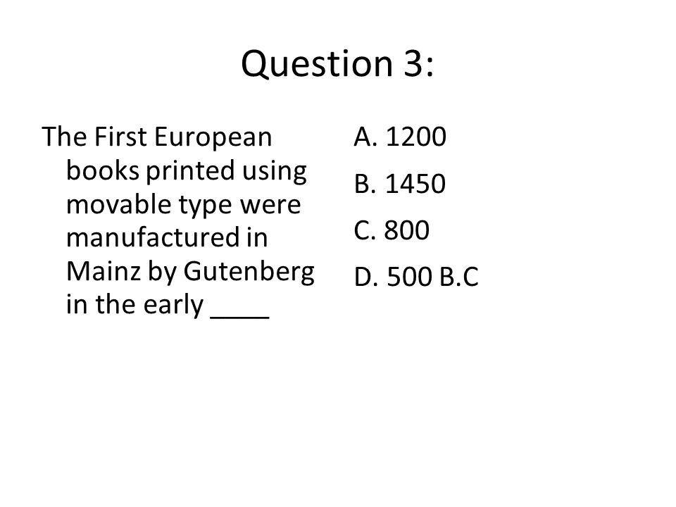 Question 3: The First European books printed using movable type were manufactured in Mainz by Gutenberg in the early ____.