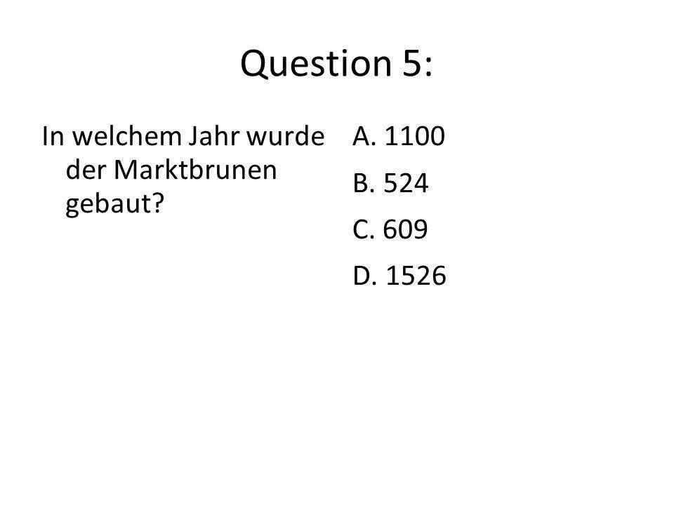 Question 5: In welchem Jahr wurde der Marktbrunen gebaut A. 1100