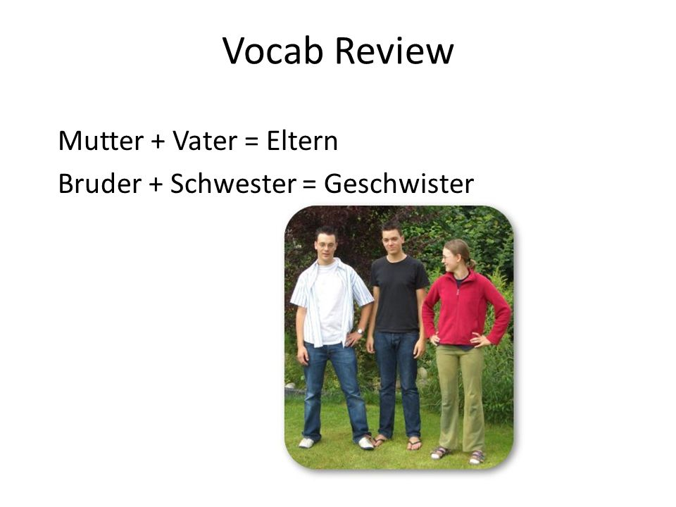 Vocab Review Mutter + Vater = Eltern Bruder + Schwester = Geschwister