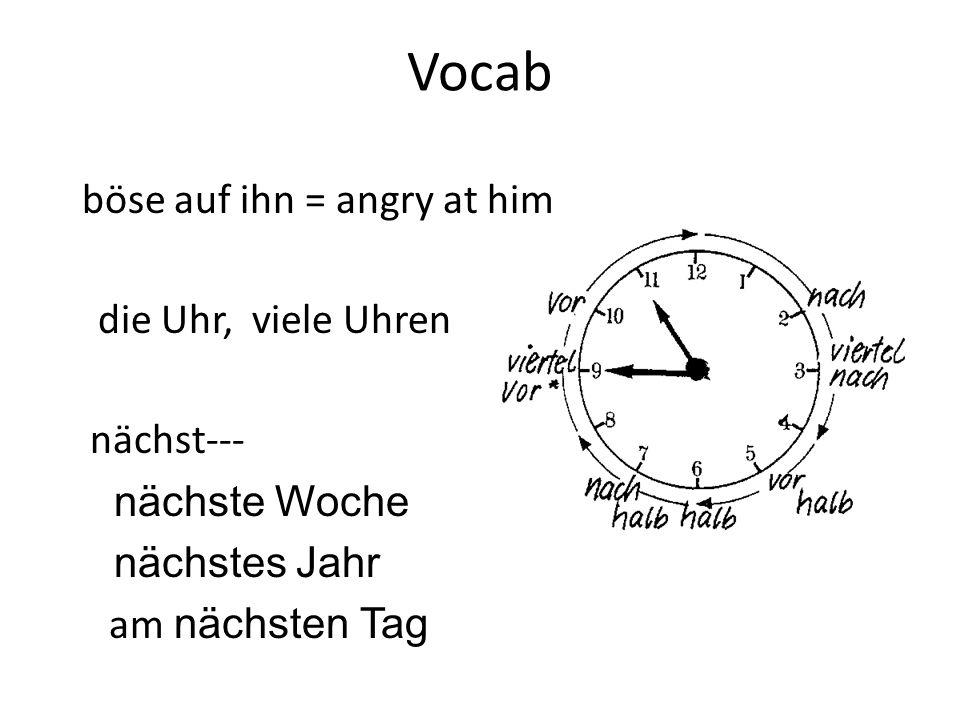 Vocab böse auf ihn = angry at him die Uhr, viele Uhren nächst---