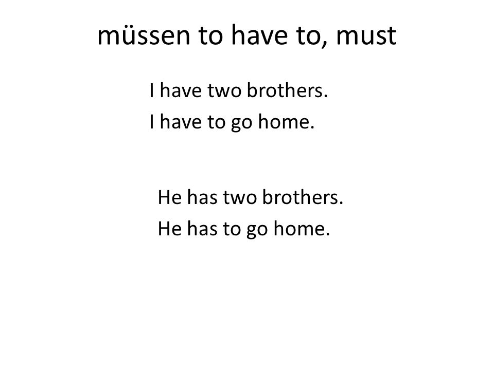 müssen to have to, must I have two brothers. I have to go home.