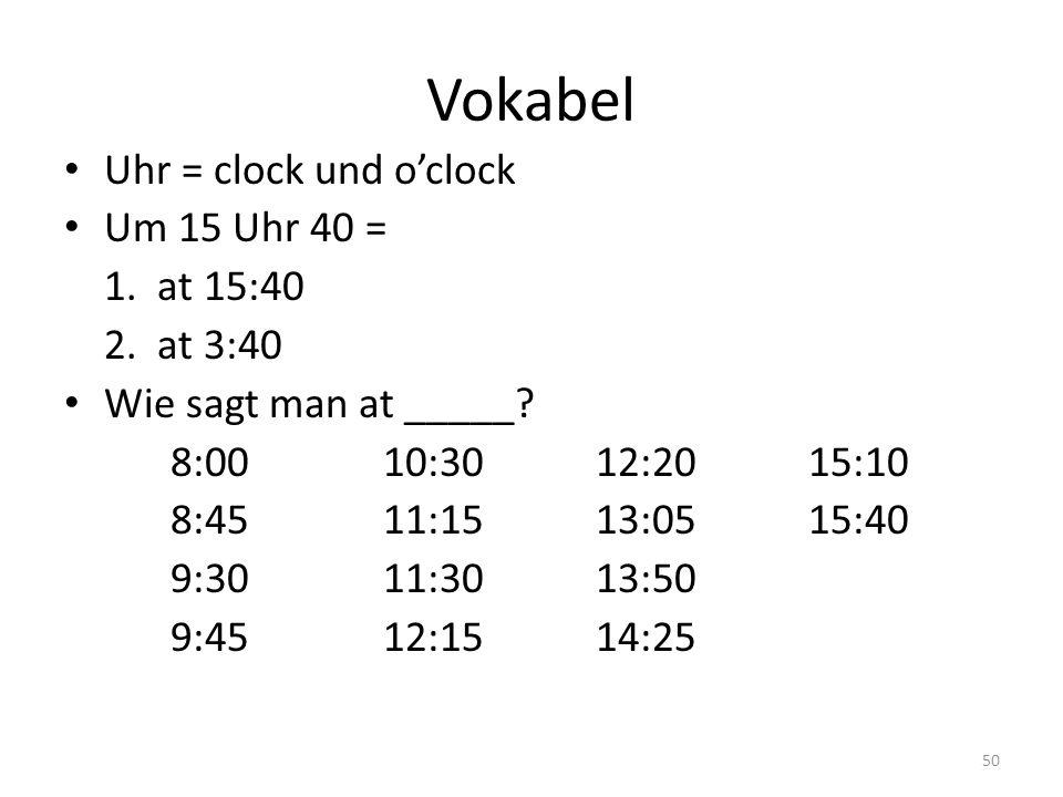 Vokabel Uhr = clock und o'clock Um 15 Uhr 40 = 1. at 15:40 2. at 3:40