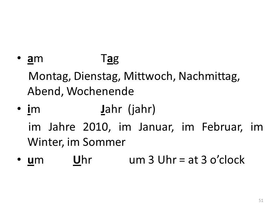 am Tag Montag, Dienstag, Mittwoch, Nachmittag, Abend, Wochenende. im Jahr (jahr) im Jahre 2010, im Januar, im Februar, im Winter, im Sommer.