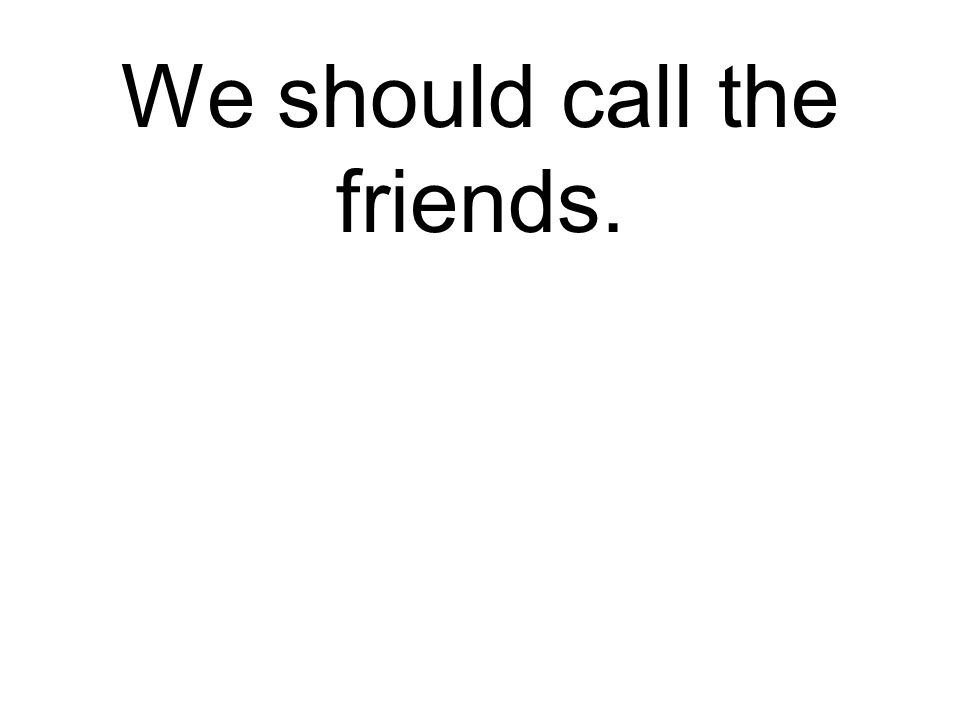 We should call the friends.