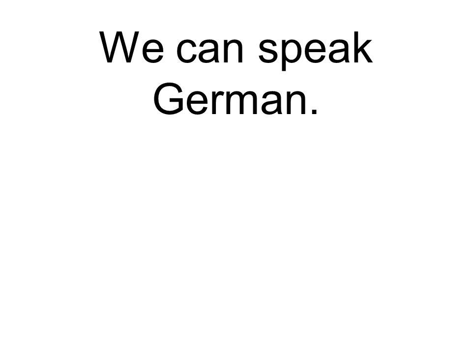 We can speak German. Wir können Deutsch sprechen.