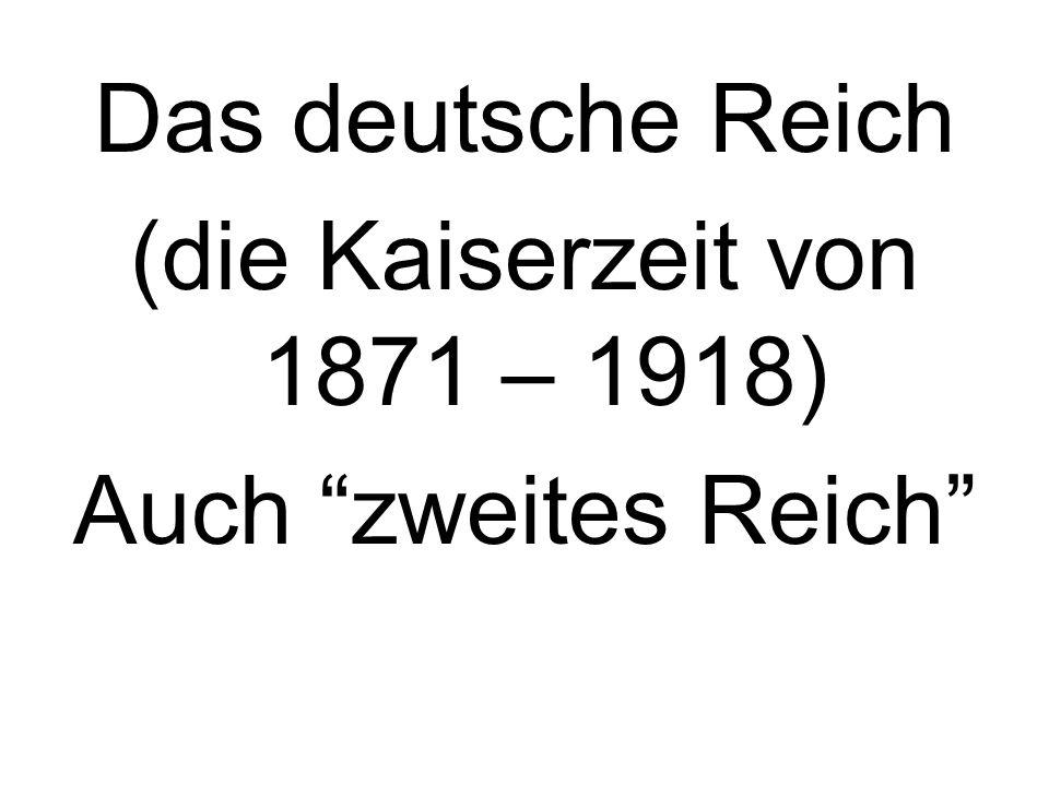 Das deutsche Reich (die Kaiserzeit von 1871 – 1918) Auch zweites Reich