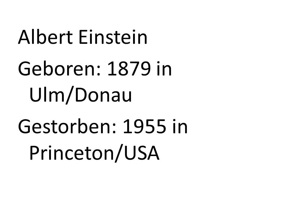Albert Einstein Geboren: 1879 in Ulm/Donau Gestorben: 1955 in Princeton/USA