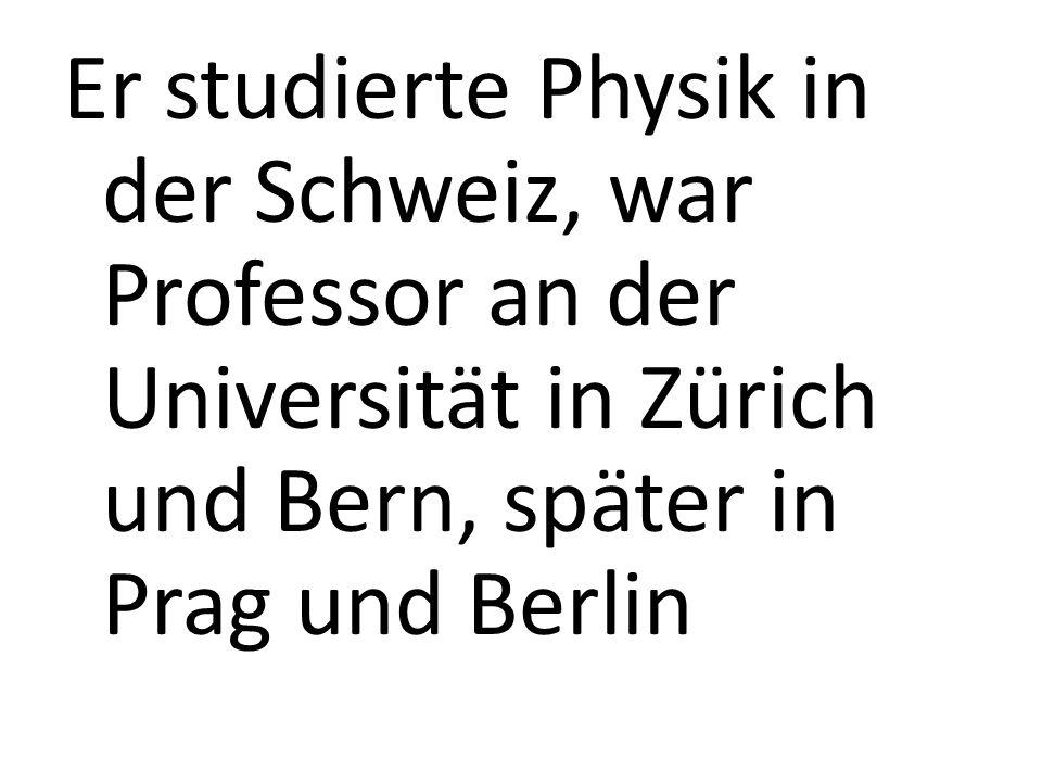 Er studierte Physik in der Schweiz, war Professor an der Universität in Zürich und Bern, später in Prag und Berlin