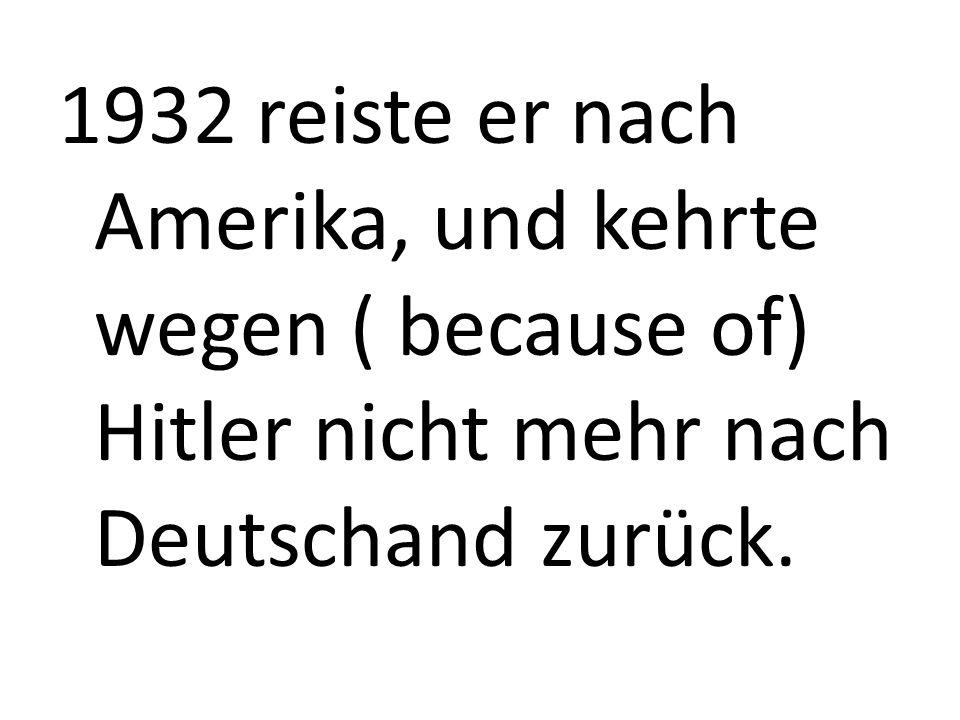1932 reiste er nach Amerika, und kehrte wegen ( because of) Hitler nicht mehr nach Deutschand zurück.